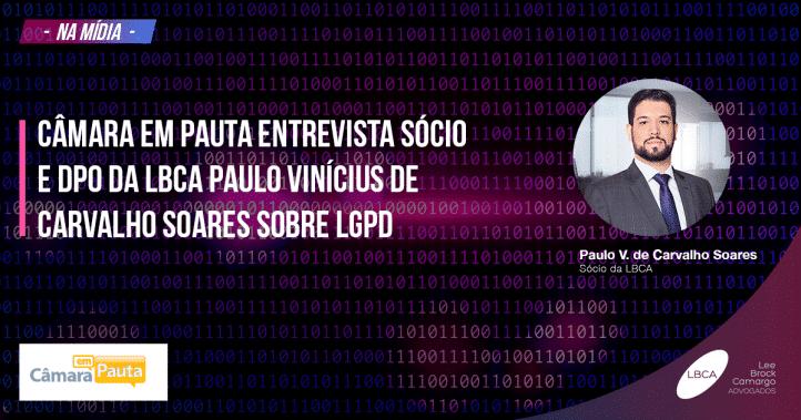 Câmara em pauta entrevista sócio e DPO da LBCA Paulo Vinícius de Carvalho Soares sobre LGPD