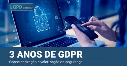 3 anos de vigência da GDPR: conscientização e valorização da segurança