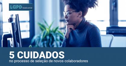 LGPD: 5 cuidados no processo de seleção de novos colaboradores